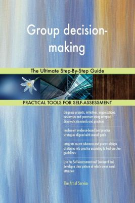 5STARCooks: Group decision-making The Ultimate Step-By-Step Guide, Gerardus Blokdyk
