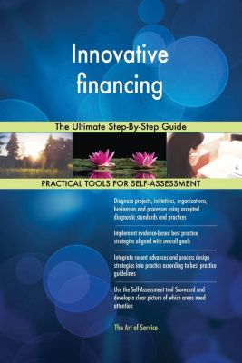 5STARCooks: Innovative financing The Ultimate Step-By-Step Guide, Gerardus Blokdyk
