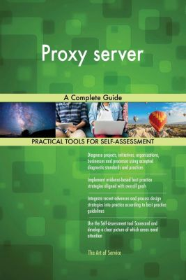 5STARCooks: Proxy server A Complete Guide, Gerardus Blokdyk