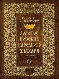 Золотое пособие народного знахаря. Книга 6, Наталья Степанова