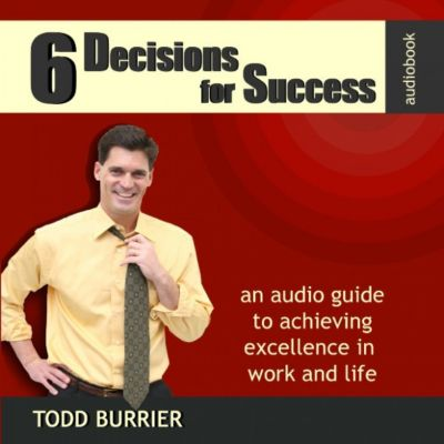 6 Decisions for Success - An Audio Guide to Achieving Excellence in Work and Life