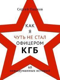 Как я чуть не стал офицером КГБ. 60 невыдуманных историй, Сергей Пашков