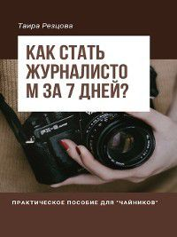 Как стать журналистом за 7 дней? Практическое пособие для «чайников», Ирина Резцова