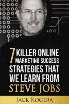 7 Killer Online Marketing Success Strategies That We Learn from Steve Jobs, Jack Kogera