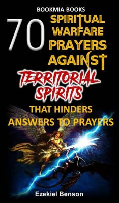 70 Spiritual Warfare Prayers Against Territorial Spirits That Hinders Answers To Prayers, Ezekiel Benson