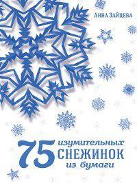 75 изумительных снежинок из бумаги, Анна Зайцева