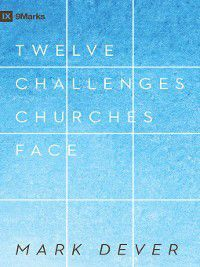 9Marks: 12 Challenges Churches Face, Mark Dever