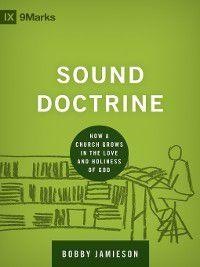 9Marks: Building Healthy Churches: Sound Doctrine, Bobby Jamieson