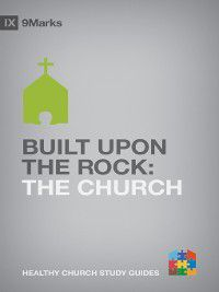 9Marks Healthy Church Study Guides: Built upon the Rock, Bobby Jamieson