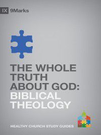 9Marks Healthy Church Study Guides: The Whole Truth About God, Bobby Jamieson