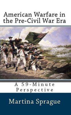 A 59-Minute Perspective: American Warfare in the Pre-Civil War Era (A 59-Minute Perspective), Martina Sprague