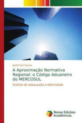 A Aproximação Normativa Regional: o Código Aduaneiro do MERCOSUL, Joséli Fiorin Gomes