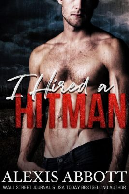 A Bad Boy Mafia Romance: I Hired a Hitman (A Bad Boy Mafia Romance), Alexis Abbott