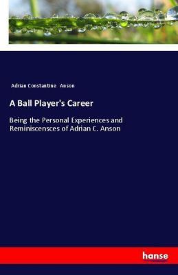 A Ball Player's Career, Adrian Constantine Anson