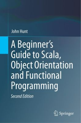 A Beginner's Guide to Scala, Object Orientation and Functional Programming, John Hunt