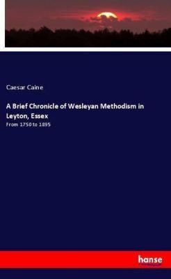 A Brief Chronicle of Wesleyan Methodism in Leyton, Essex, Caesar Caine