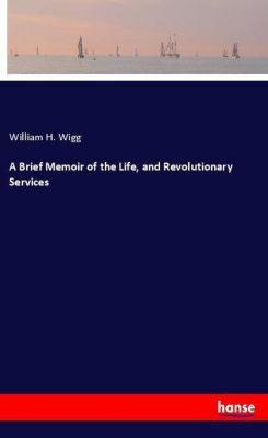 A Brief Memoir of the Life, and Revolutionary Services, William H. Wigg