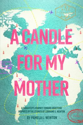 A Candle for My Mother: A Daughter's Journey Toward Gratitude Inspired by the Stories of Lorraine E. Newton, Pamela L. Newton