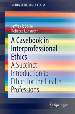 A Casebook in Interprofessional Ethics, Jeffrey P. Spike, Rebecca Lunstroth