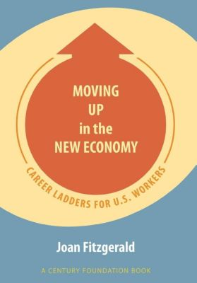 A Century Foundation Book: Moving Up in the New Economy, Joan Fitzgerald