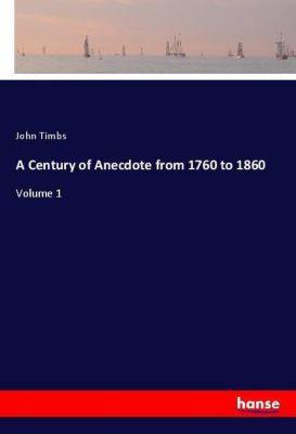 A Century of Anecdote from 1760 to 1860, John Timbs