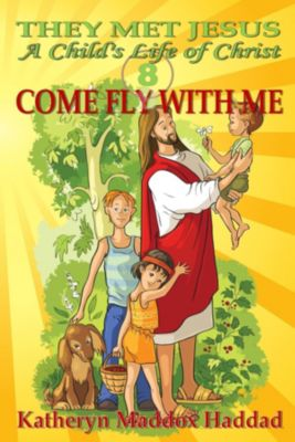 A Child's Life of Christ: Come Fly With Me, Katheryn Maddo Haddad