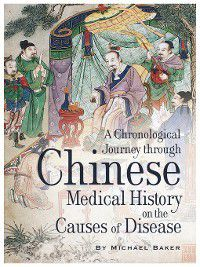 A Chronological Journey Through Chinese Medical History on the Causes of Disease, Michael Baker
