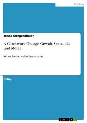 A Clockwork Orange. Gewalt, Sexualität und Moral, Jonas Morgenthaler