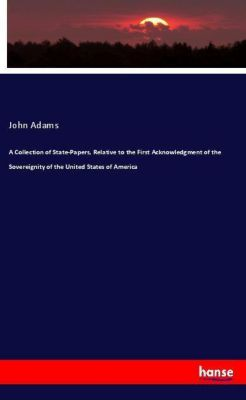 A Collection of State-Papers, Relative to the First Acknowledgment of the Sovereignity of the United States of America, John Adams