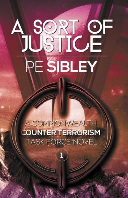 A Commonwealth Counter Terrorism Task Force Novel: A Sort of Justice (A Commonwealth Counter Terrorism Task Force Novel, #1), P.E. Sibley