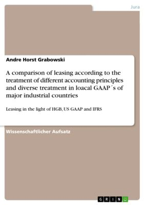 A comparison of leasing according to the treatment of different accounting principles and diverse treatment in loacal GAAP´s of major industrial countries, Andre Horst Grabowski
