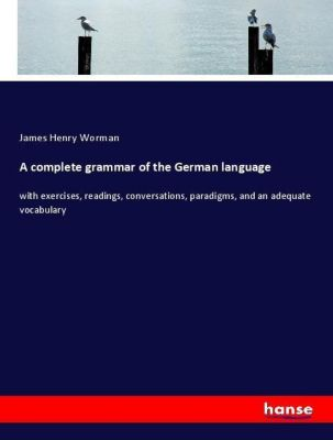 A complete grammar of the German language, James Henry Worman