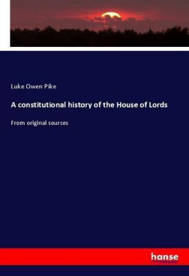A constitutional history of the House of Lords, Luke Owen Pike