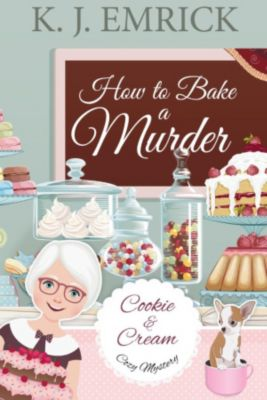 A Cookie and Cream Cozy Mystery: How to Bake a Murder (A Cookie and Cream Cozy Mystery), K.J. Emrick