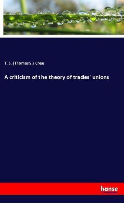 A criticism of the theory of trades' unions, T. S. (Thomas S.) Cree