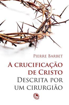 A crucificação de Cristo descrita por um cirurgião, Pierre Barbet