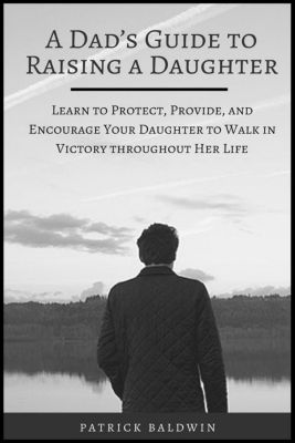 A Dad's Guide to Raising a Daughter: Learn to Protect, Provide, and Encourage Your Daughter to Walk in Victory throughout Her Life, Patrick Baldwin