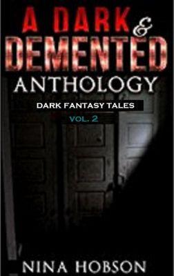 A Dark & Demented Anthology: Dark Fantasy Tales: A Dark & Demented Anthology: Dark Fantasy Tales (Vol. 2), Nina Hobson