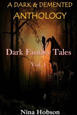 A Dark & Demented Anthology: Dark Fantasy Tales: A Dark & Demented Anthology: Dark Fantasy Tales (Vol. 1), Nina Hobson