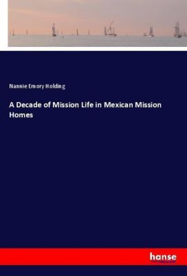 A Decade of Mission Life in Mexican Mission Homes, Nannie Emory Holding