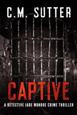 A Detective Jade Monroe Crime Thriller: Captive (A Detective Jade Monroe Crime Thriller, #2), C.M. Sutter