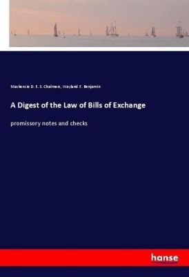 A Digest of the Law of Bills of Exchange, Mackenzie D. E. S. Chalmers, Wayland E. Benjamin