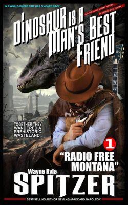 A Dinosaur Is A Man's Best Friend (A Serialized Novel): A Dinosaur Is A Man's Best Friend: Radio Free Montana (A Dinosaur Is A Man's Best Friend (A Serialized Novel), #1), Wayne Kyle Spitzer