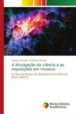 A divulgação da ciência e as exposições em museus:, Clarisse Cancela, Guaracira Gouvêa