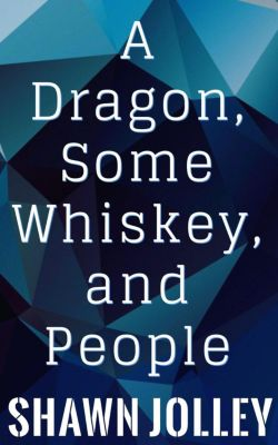 A Dragon, Some Whiskey, and People, Shawn Jolley