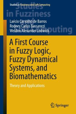 A First Course in Fuzzy Logic, Fuzzy Dynamical Systems, and Biomathematics, Laécio Carvalho de Barros, Rodney Carlos Bassanezi, Weldon Alexander Lodwick