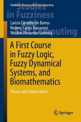 A First Course in Fuzzy Logic, Fuzzy Dynamical Systems, and Biomathematics, Laécio Carvalho de Barros, Rodney Carlos Bassanezi, Weldon Alexander Lodwick