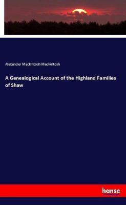 A Genealogical Account of the Highland Families of Shaw, Alexander Mackintosh Mackintosh