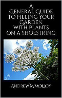 A General Guide to Filling your Garden with Plants on a Shoestring, Andrew M Molloy