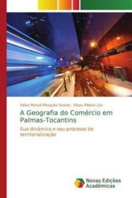 A Geografia do Comércio em Palmas-Tocantins, Dalva Marçal Mesquita Soares, Elizeu Ribeiro Lira